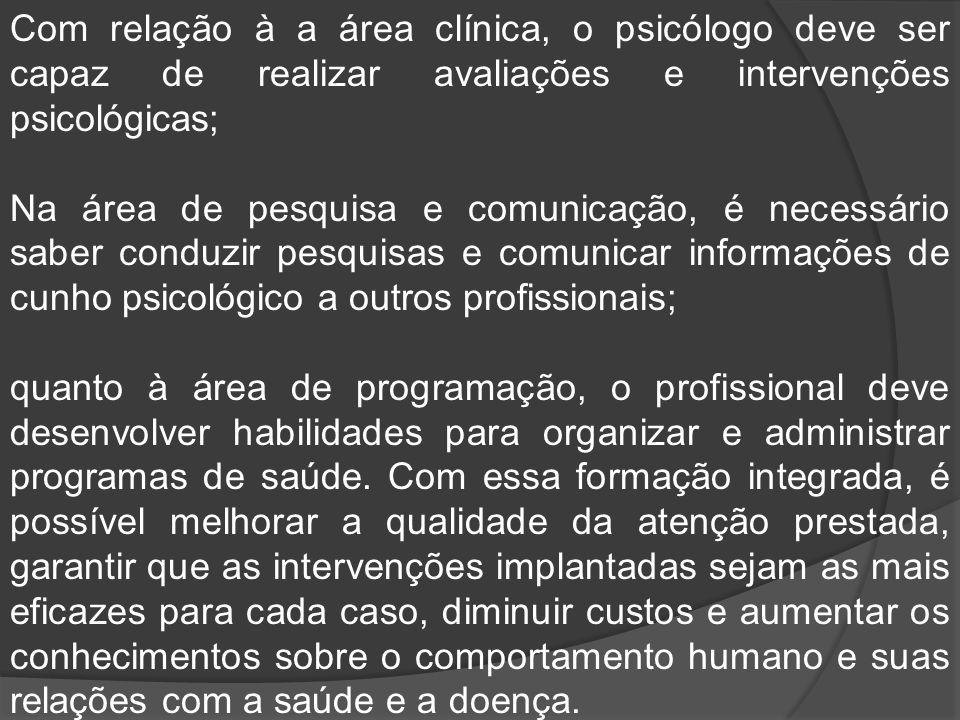 Com relação à a área clínica, o psicólogo deve ser capaz de realizar avaliações e intervenções psicológicas; Na área de pesquisa e comunicação, é nece