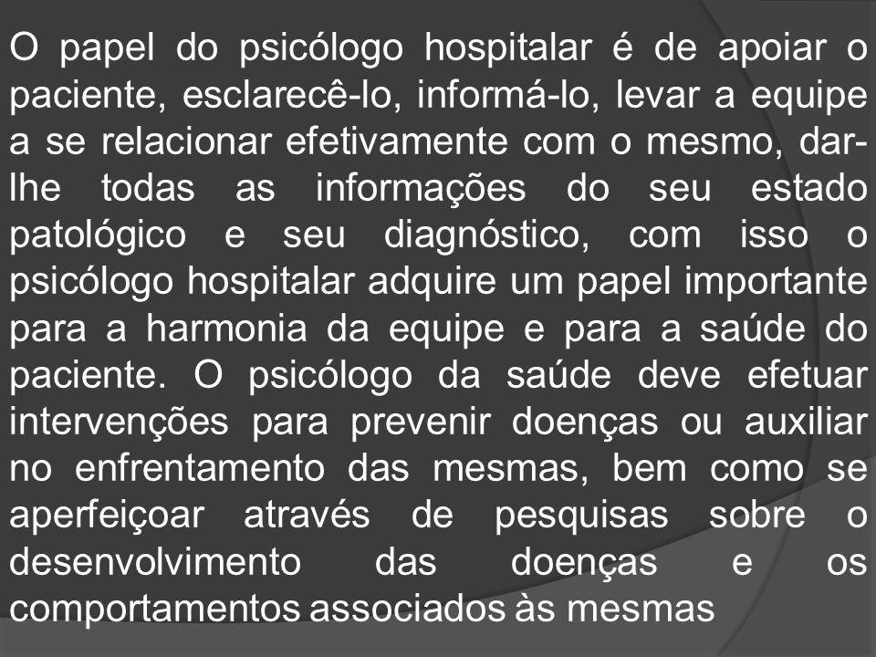 O papel do psicólogo hospitalar é de apoiar o paciente, esclarecê-lo, informá-lo, levar a equipe a se relacionar efetivamente com o mesmo, dar- lhe to