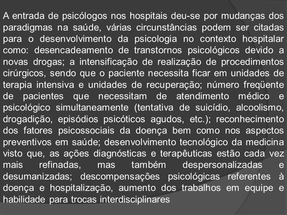 A entrada de psicólogos nos hospitais deu-se por mudanças dos paradigmas na saúde, várias circunstâncias podem ser citadas para o desenvolvimento da p