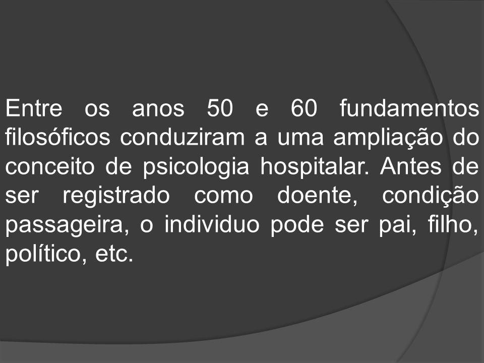 Entre os anos 50 e 60 fundamentos filosóficos conduziram a uma ampliação do conceito de psicologia hospitalar. Antes de ser registrado como doente, co