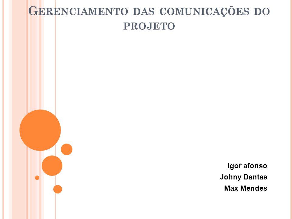 G ERENCIAMENTO DAS COMUNICAÇÕES DO PROJETO Igor afonso Johny Dantas Max Mendes