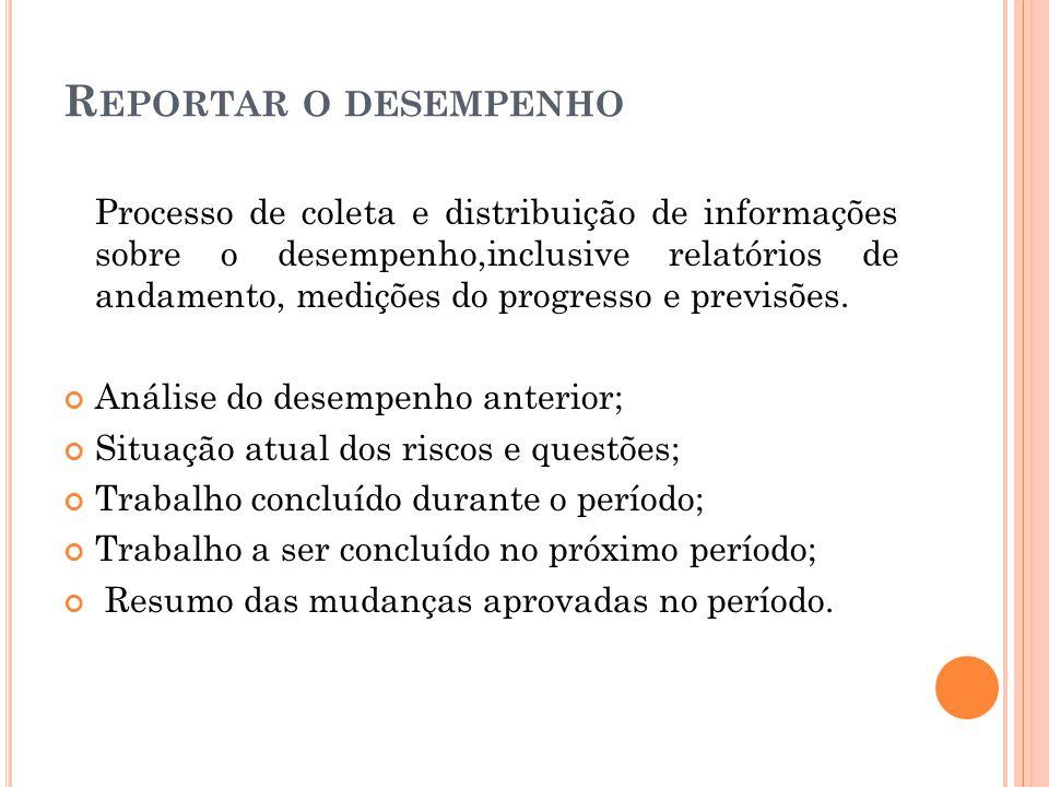 R EPORTAR O DESEMPENHO Processo de coleta e distribuição de informações sobre o desempenho,inclusive relatórios de andamento, medições do progresso e