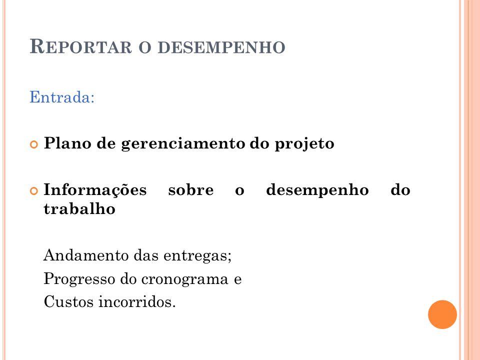 R EPORTAR O DESEMPENHO Entrada: Plano de gerenciamento do projeto Informações sobre o desempenho do trabalho Andamento das entregas; Progresso do cron