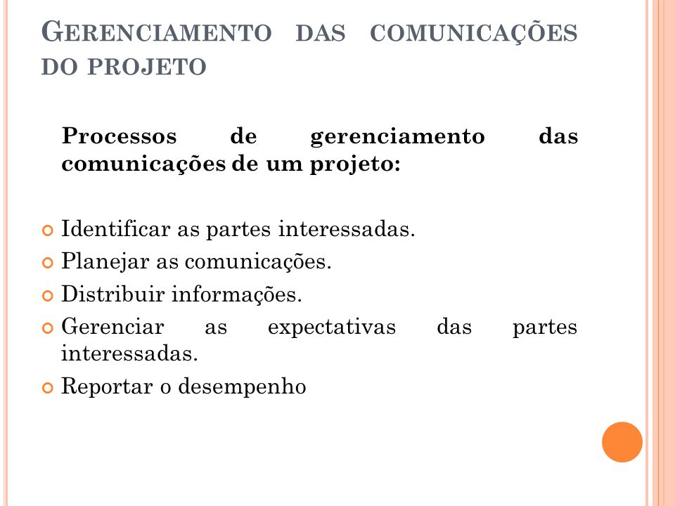 G ERENCIAMENTO DAS COMUNICAÇÕES DO PROJETO Processos de gerenciamento das comunicações de um projeto: Identificar as partes interessadas. Planejar as