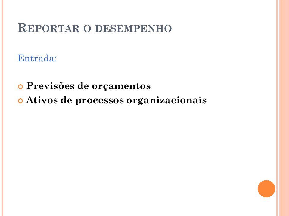 R EPORTAR O DESEMPENHO Entrada: Previsões de orçamentos Ativos de processos organizacionais