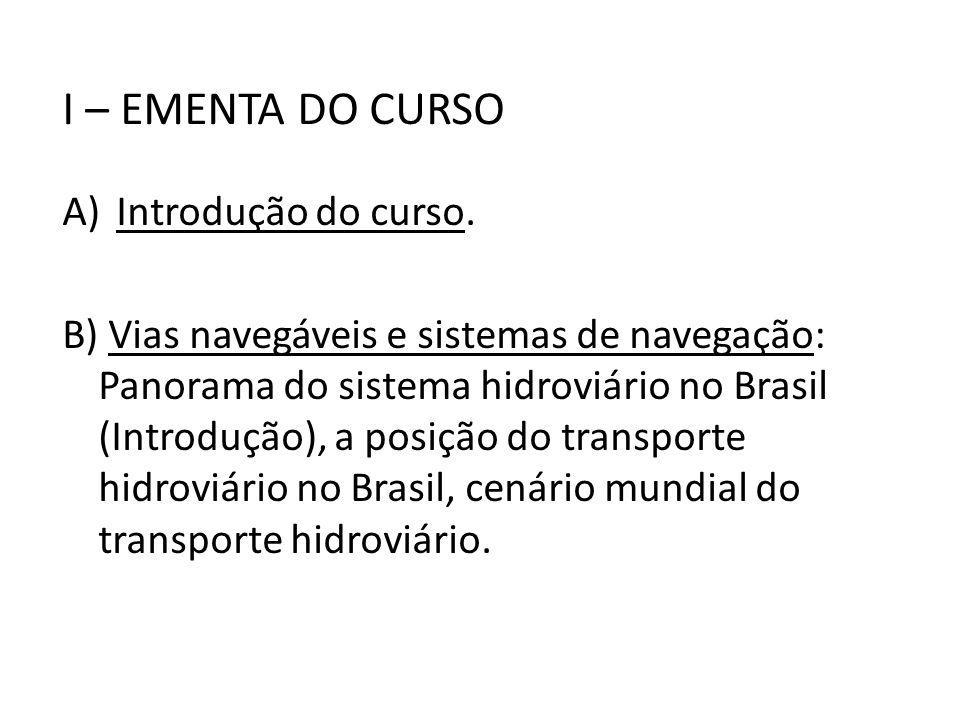 I – EMENTA DO CURSO A)Introdução do curso. B) Vias navegáveis e sistemas de navegação: Panorama do sistema hidroviário no Brasil (Introdução), a posiç