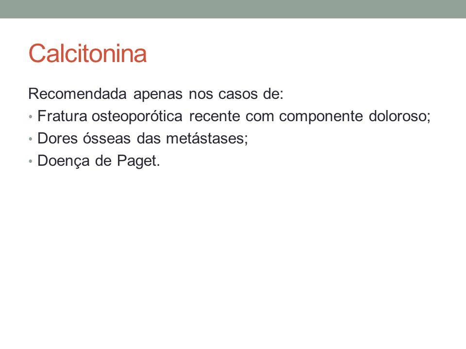 Calcitonina Recomendada apenas nos casos de: Fratura osteoporótica recente com componente doloroso; Dores ósseas das metástases; Doença de Paget.