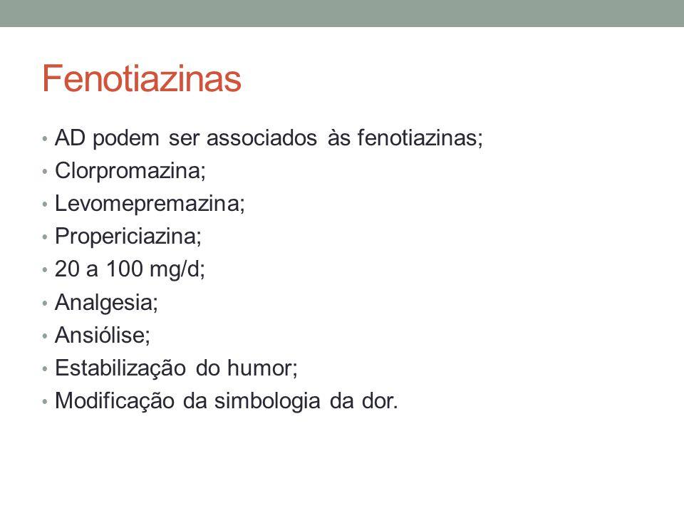 Fenotiazinas AD podem ser associados às fenotiazinas; Clorpromazina; Levomepremazina; Propericiazina; 20 a 100 mg/d; Analgesia; Ansiólise; Estabilizaç