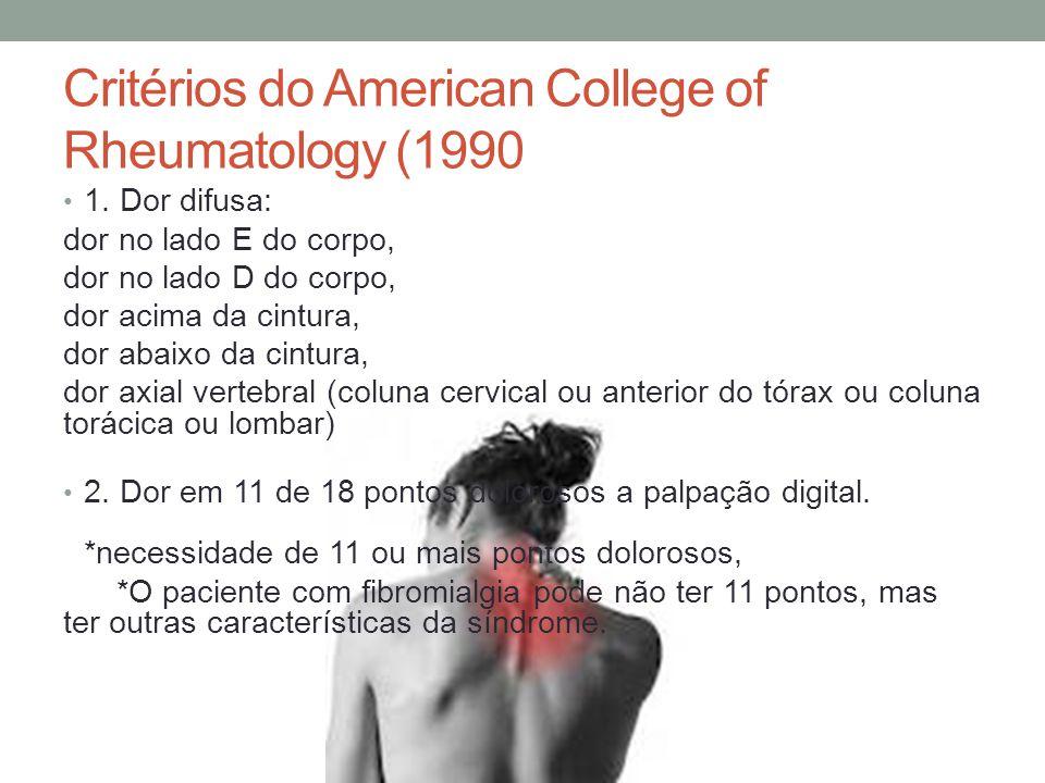 Critérios do American College of Rheumatology (1990 1. Dor difusa: dor no lado E do corpo, dor no lado D do corpo, dor acima da cintura, dor abaixo da