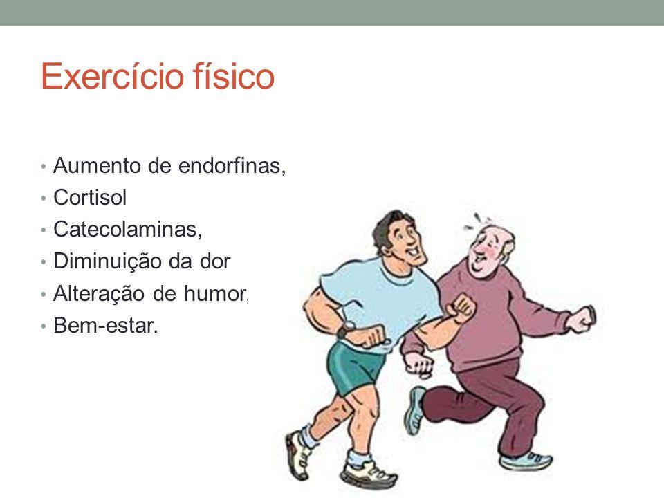Exercício físico Aumento de endorfinas, Cortisol Catecolaminas, Diminuição da dor Alteração de humor, Bem-estar.