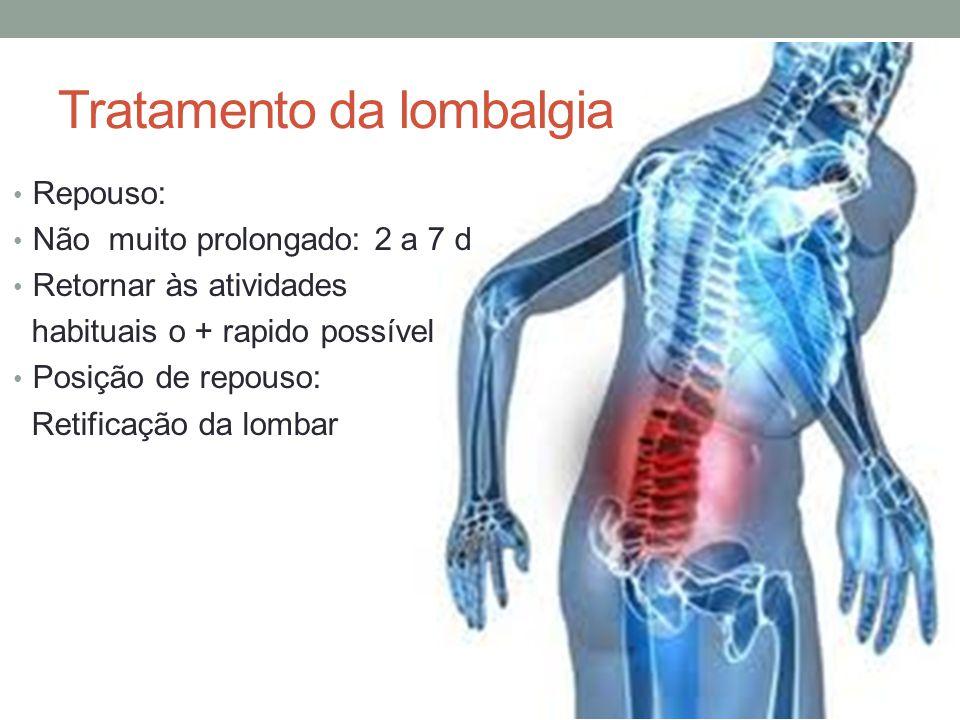 Tratamento da lombalgia Repouso: Não muito prolongado: 2 a 7 d Retornar às atividades habituais o + rapido possível Posição de repouso: Retificação da