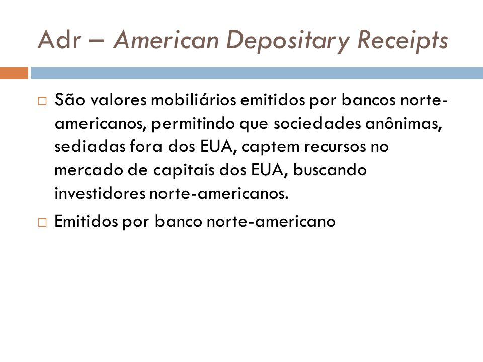 Adr – American Depositary Receipts São valores mobiliários emitidos por bancos norte- americanos, permitindo que sociedades anônimas, sediadas fora do
