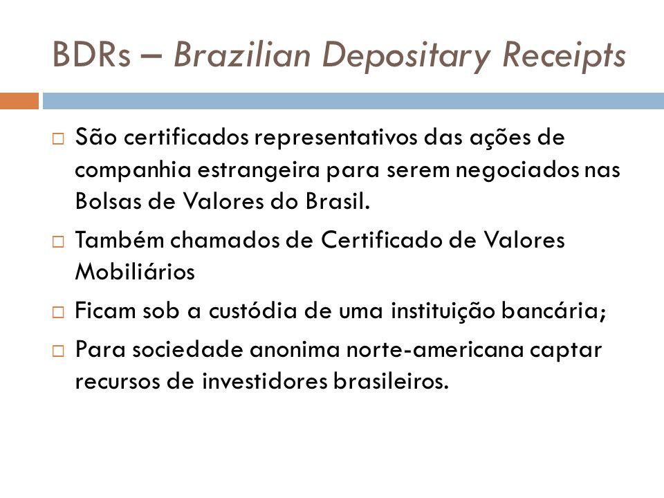 BDRs – Brazilian Depositary Receipts São certificados representativos das ações de companhia estrangeira para serem negociados nas Bolsas de Valores d