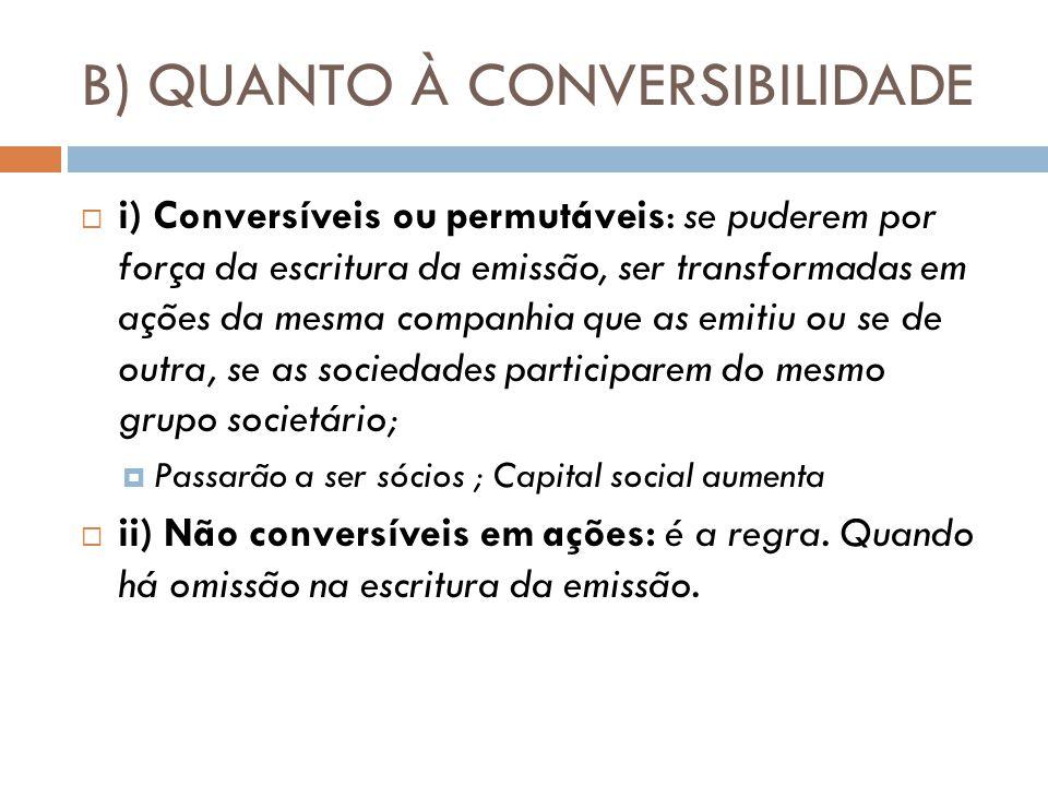 B) QUANTO À CONVERSIBILIDADE i) Conversíveis ou permutáveis: se puderem por força da escritura da emissão, ser transformadas em ações da mesma companh