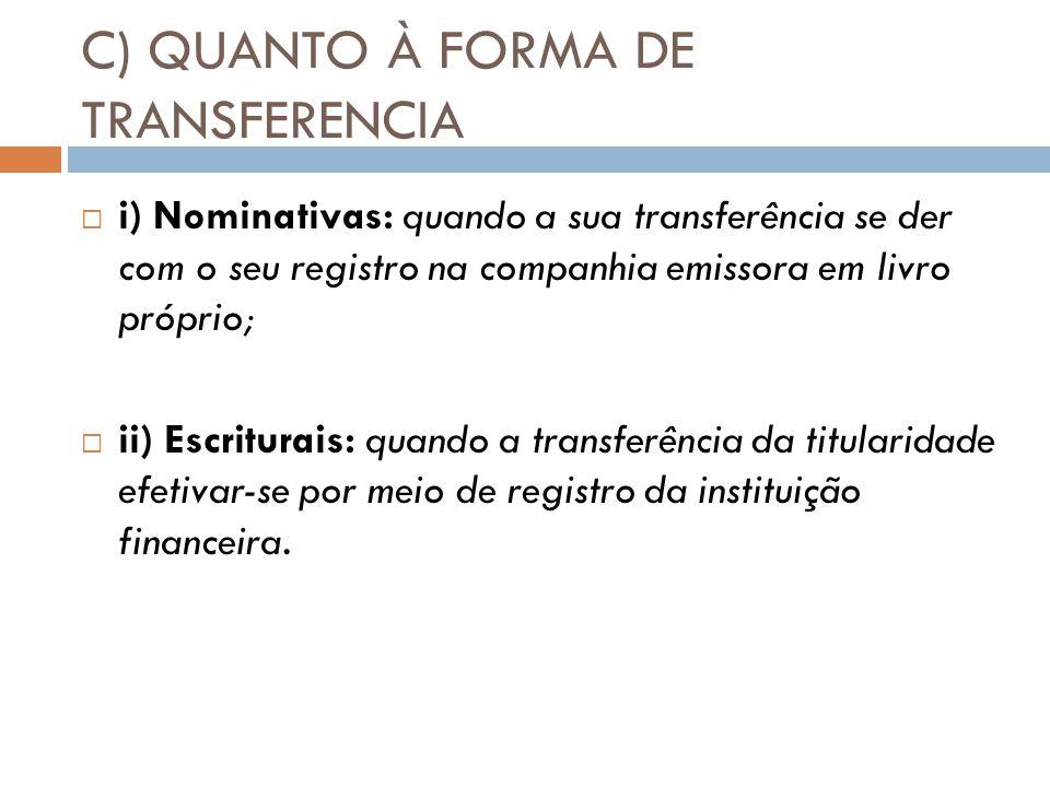 C) QUANTO À FORMA DE TRANSFERENCIA i) Nominativas: quando a sua transferência se der com o seu registro na companhia emissora em livro próprio; ii) Es
