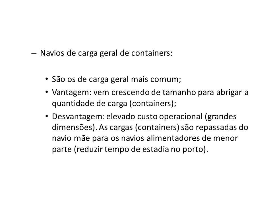 – Navios de carga geral de containers: São os de carga geral mais comum; Vantagem: vem crescendo de tamanho para abrigar a quantidade de carga (contai