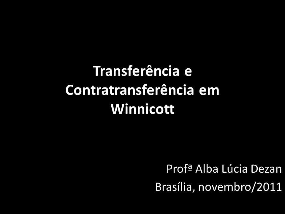 Transferência e Contratransferência em Winnicott Profª Alba Lúcia Dezan Brasília, novembro/2011