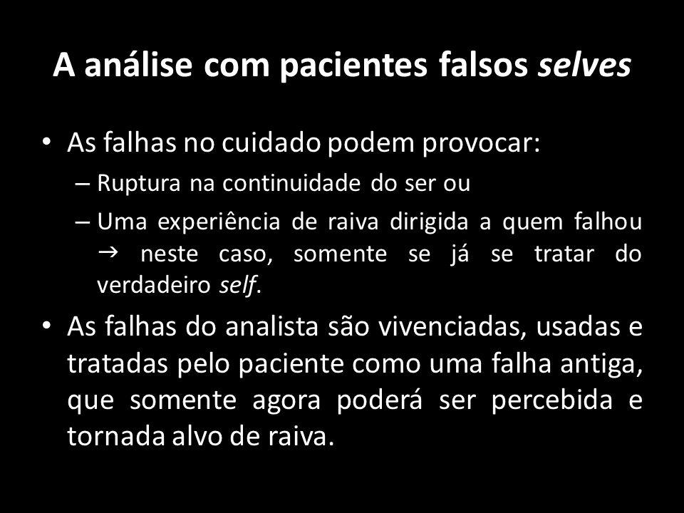 A análise com pacientes falsos selves As falhas no cuidado podem provocar: – Ruptura na continuidade do ser ou – Uma experiência de raiva dirigida a q