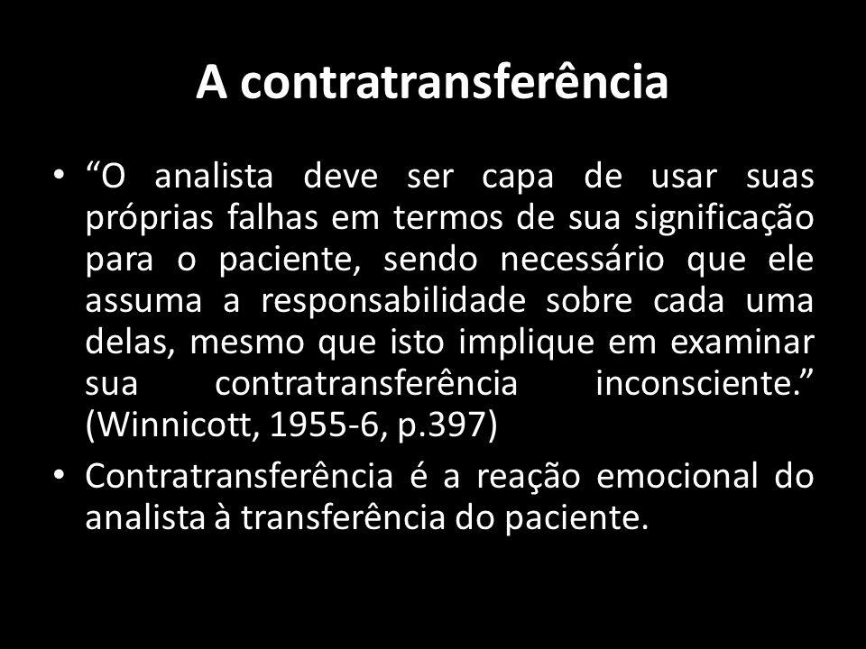 A contratransferência O analista deve ser capa de usar suas próprias falhas em termos de sua significação para o paciente, sendo necessário que ele as