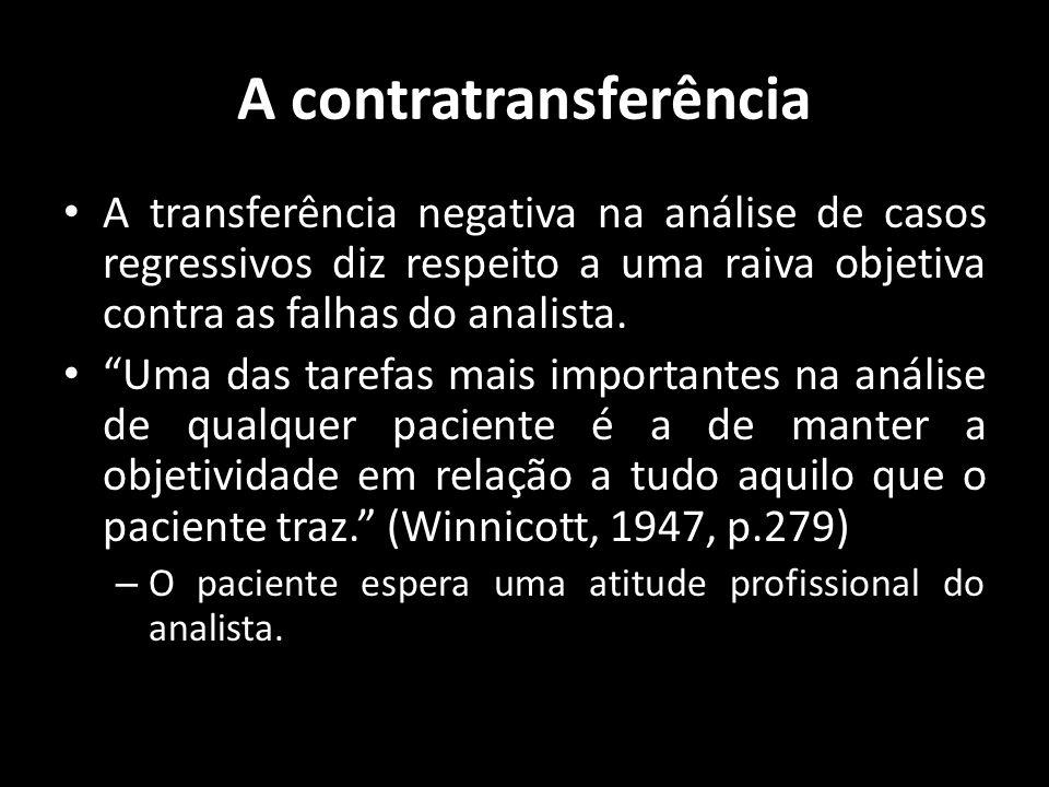 A contratransferência A transferência negativa na análise de casos regressivos diz respeito a uma raiva objetiva contra as falhas do analista. Uma das