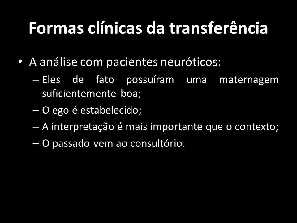 Formas clínicas da transferência A análise com pacientes neuróticos: – Eles de fato possuíram uma maternagem suficientemente boa; – O ego é estabeleci
