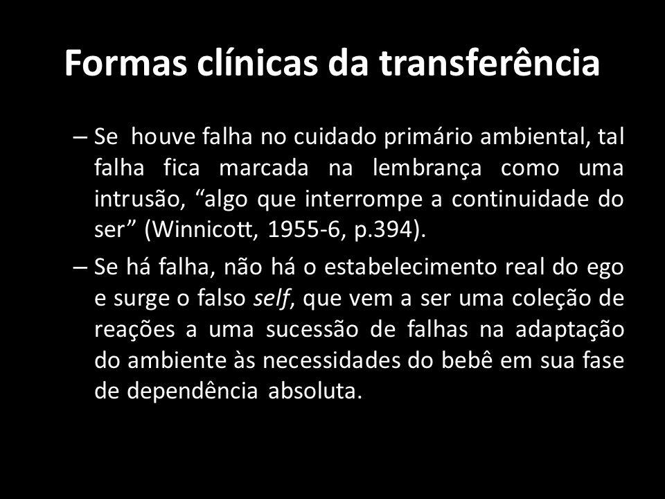 Formas clínicas da transferência – Se houve falha no cuidado primário ambiental, tal falha fica marcada na lembrança como uma intrusão, algo que inter