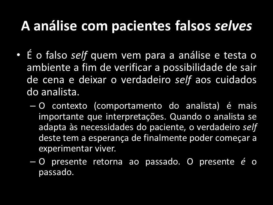 A análise com pacientes falsos selves É o falso self quem vem para a análise e testa o ambiente a fim de verificar a possibilidade de sair de cena e d