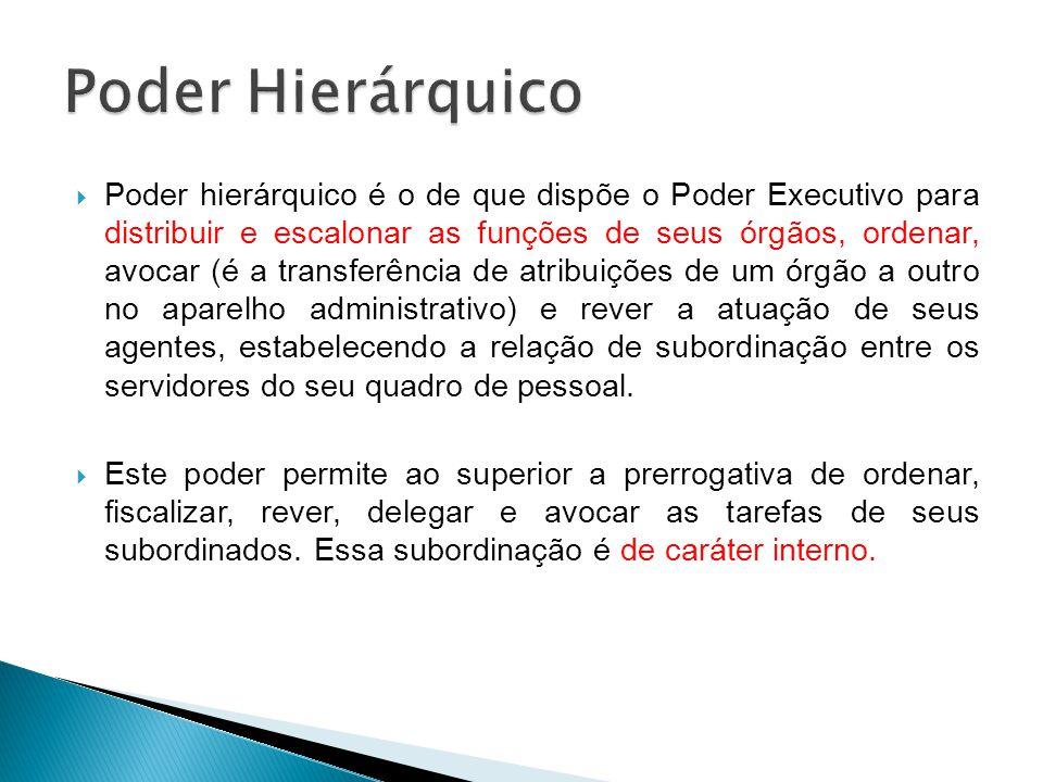 Poder hierárquico é o de que dispõe o Poder Executivo para distribuir e escalonar as funções de seus órgãos, ordenar, avocar (é a transferência de atr