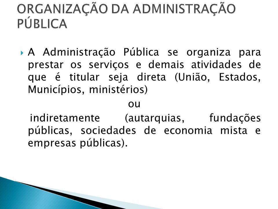 A Administração Pública se organiza para prestar os serviços e demais atividades de que é titular seja direta (União, Estados, Municípios, ministérios