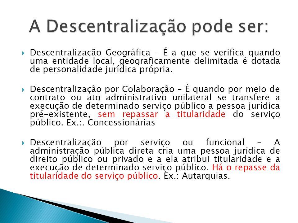 Descentralização Geográfica – É a que se verifica quando uma entidade local, geograficamente delimitada é dotada de personalidade jurídica própria. De