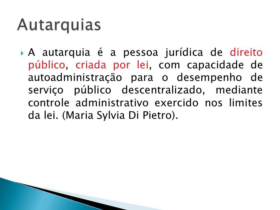 A autarquia é a pessoa jurídica de direito público, criada por lei, com capacidade de autoadministração para o desempenho de serviço público descentra
