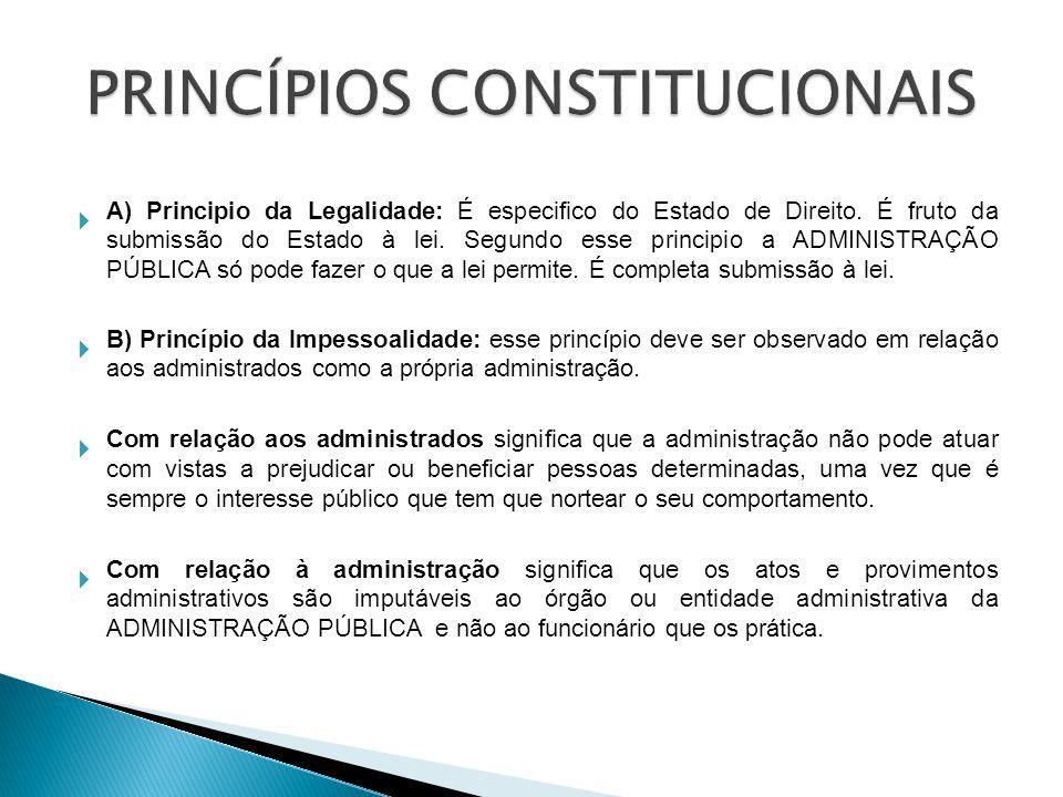 A) Principio da Legalidade: É especifico do Estado de Direito. É fruto da submissão do Estado à lei. Segundo esse principio a ADMINISTRAÇÃO PÚBLICA só
