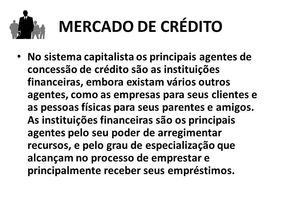 MERCADO DE CRÉDITO No sistema capitalista os principais agentes de concessão de crédito são as instituições financeiras, embora existam vários outros