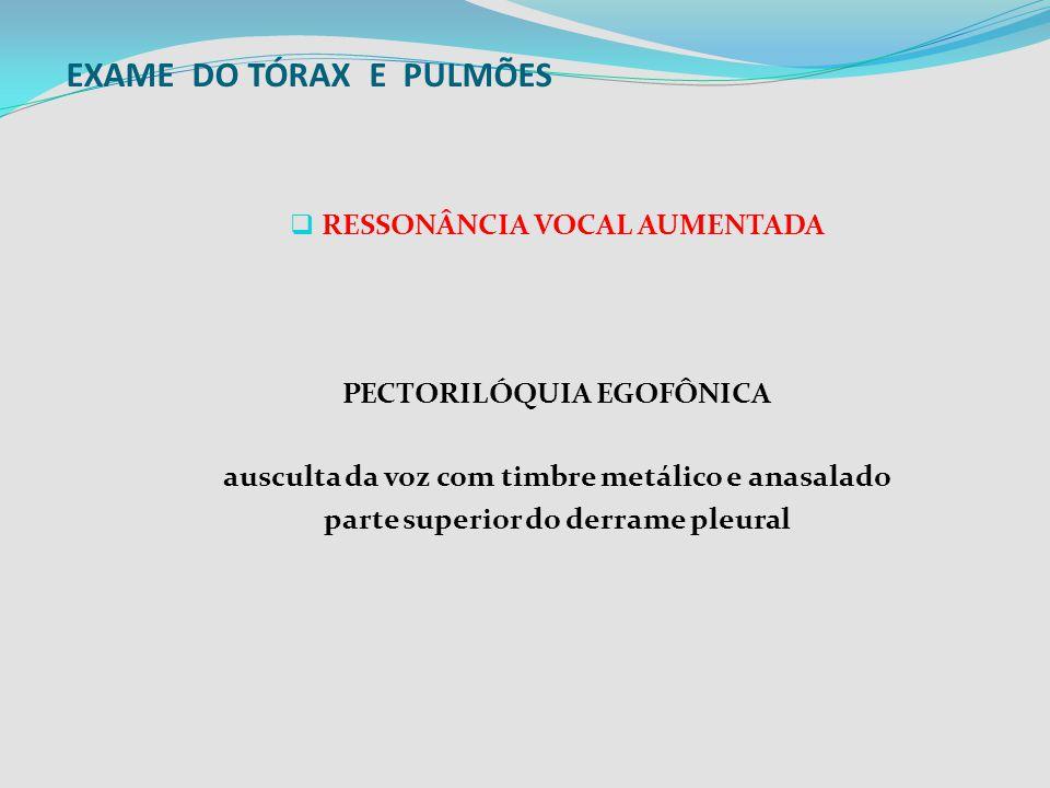 EXAME DO TÓRAX E PULMÕES RESSONÂNCIA VOCAL AUMENTADA PECTORILÓQUIA EGOFÔNICA ausculta da voz com timbre metálico e anasalado parte superior do derrame