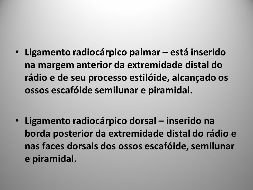 Ligamento radiocárpico palmar – está inserido na margem anterior da extremidade distal do rádio e de seu processo estilóide, alcançado os ossos escafóide semilunar e piramidal.