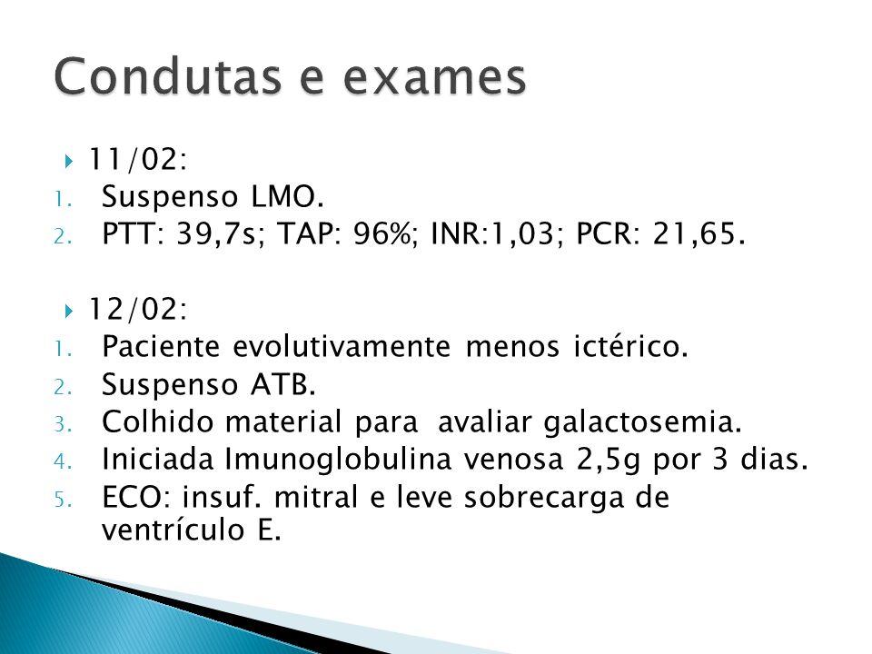 11/02: 1. Suspenso LMO. 2. PTT: 39,7s; TAP: 96%; INR:1,03; PCR: 21,65. 12/02: 1. Paciente evolutivamente menos ictérico. 2. Suspenso ATB. 3. Colhido m