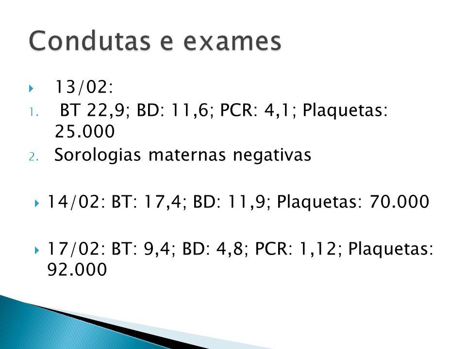 13/02: 1. BT 22,9; BD: 11,6; PCR: 4,1; Plaquetas: 25.000 2. Sorologias maternas negativas 14/02: BT: 17,4; BD: 11,9; Plaquetas: 70.000 17/02: BT: 9,4;