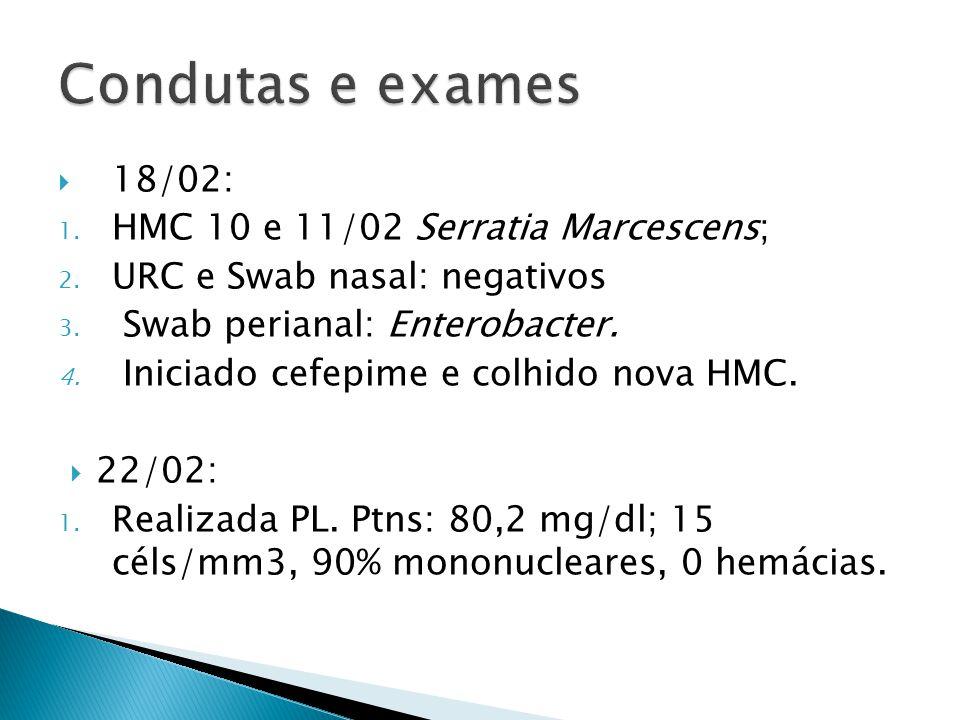 18/02: 1. HMC 10 e 11/02 Serratia Marcescens; 2. URC e Swab nasal: negativos 3. Swab perianal: Enterobacter. 4. Iniciado cefepime e colhido nova HMC.
