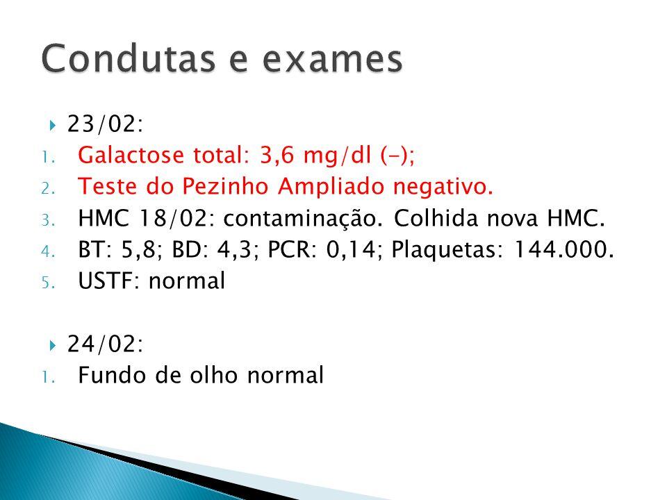 23/02: 1. Galactose total: 3,6 mg/dl (-); 2. Teste do Pezinho Ampliado negativo. 3. HMC 18/02: contaminação. Colhida nova HMC. 4. BT: 5,8; BD: 4,3; PC