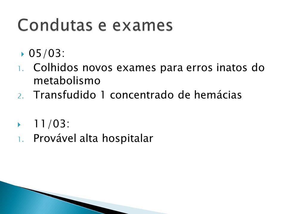 05/03: 1. Colhidos novos exames para erros inatos do metabolismo 2. Transfudido 1 concentrado de hemácias 11/03: 1. Provável alta hospitalar