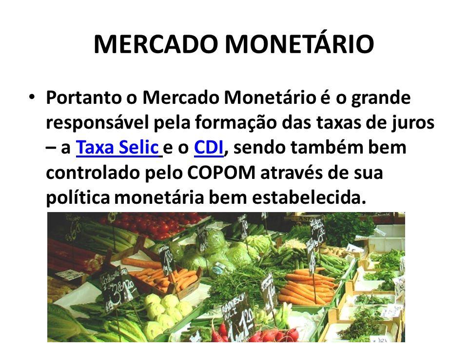 MERCADO MONETÁRIO Portanto o Mercado Monetário é o grande responsável pela formação das taxas de juros – a Taxa Selic e o CDI, sendo também bem controlado pelo COPOM através de sua política monetária bem estabelecida.Taxa SelicCDI