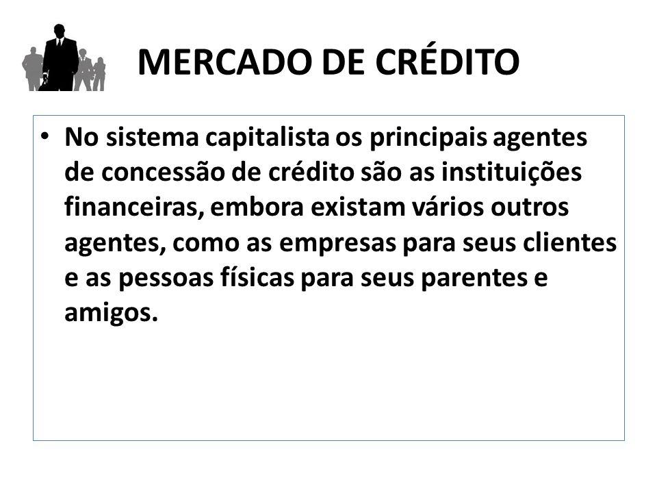 MERCADO DE CRÉDITO No sistema capitalista os principais agentes de concessão de crédito são as instituições financeiras, embora existam vários outros agentes, como as empresas para seus clientes e as pessoas físicas para seus parentes e amigos.
