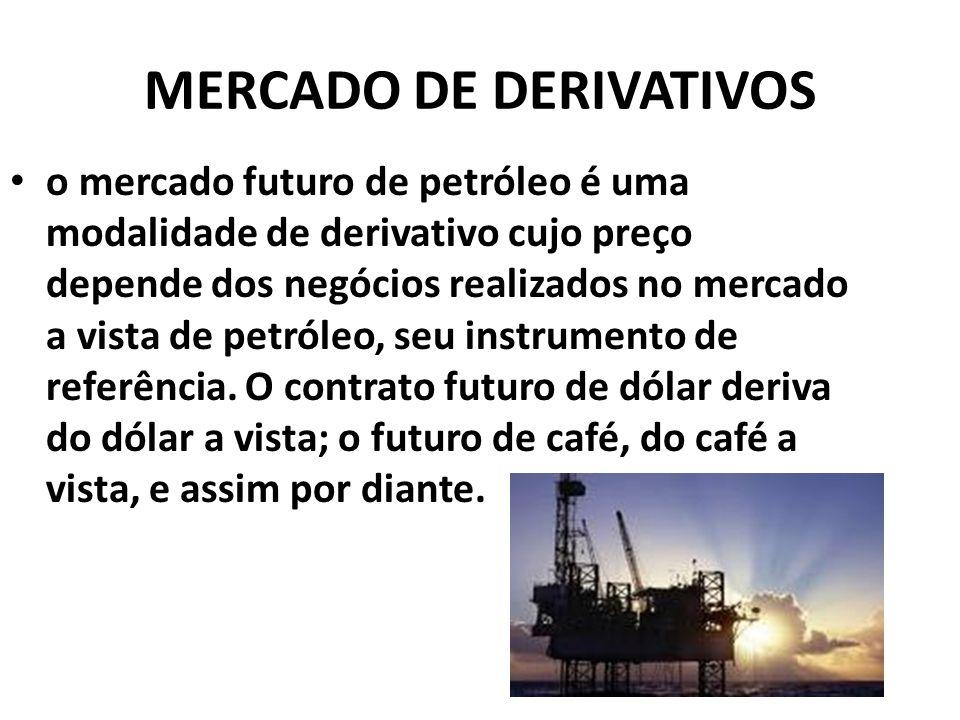 MERCADO DE DERIVATIVOS o mercado futuro de petróleo é uma modalidade de derivativo cujo preço depende dos negócios realizados no mercado a vista de petróleo, seu instrumento de referência.