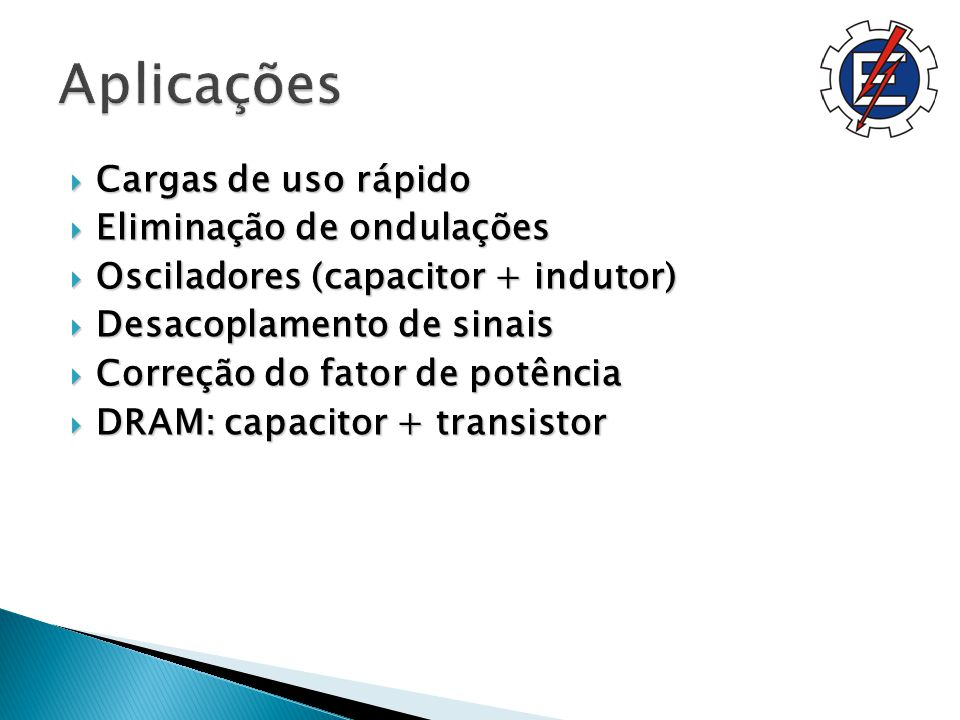 Cargas de uso rápido Cargas de uso rápido Eliminação de ondulações Eliminação de ondulações Osciladores (capacitor + indutor) Osciladores (capacitor + indutor) Desacoplamento de sinais Desacoplamento de sinais Correção do fator de potência Correção do fator de potência DRAM: capacitor + transistor DRAM: capacitor + transistor