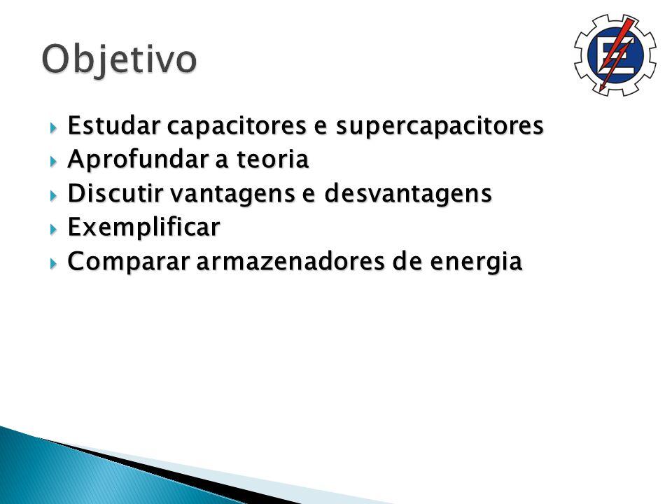 Estudar capacitores e supercapacitores Estudar capacitores e supercapacitores Aprofundar a teoria Aprofundar a teoria Discutir vantagens e desvantagens Discutir vantagens e desvantagens Exemplificar Exemplificar Comparar armazenadores de energia Comparar armazenadores de energia
