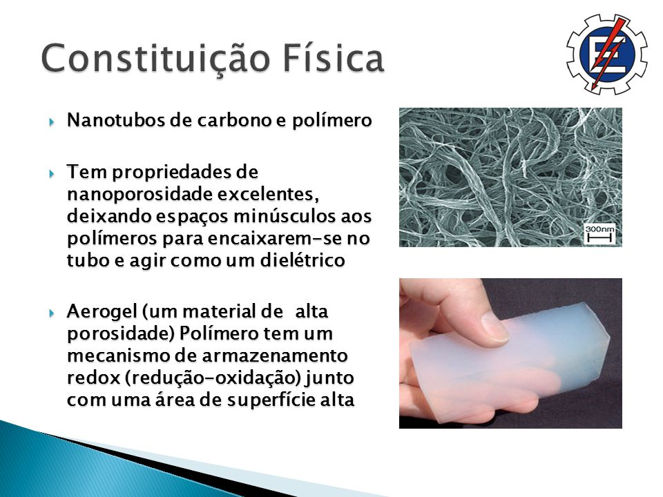 Nanotubos de carbono e polímero Nanotubos de carbono e polímero Tem propriedades de nanoporosidade excelentes, deixando espaços minúsculos aos polímeros para encaixarem-se no tubo e agir como um dielétrico Tem propriedades de nanoporosidade excelentes, deixando espaços minúsculos aos polímeros para encaixarem-se no tubo e agir como um dielétrico Aerogel (um material de alta porosidade) Polímero tem um mecanismo de armazenamento redox (redução-oxidação) junto com uma área de superfície alta Aerogel (um material de alta porosidade) Polímero tem um mecanismo de armazenamento redox (redução-oxidação) junto com uma área de superfície alta