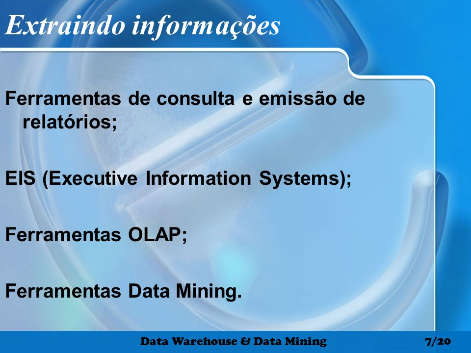 Extraindo informações Ferramentas de consulta e emissão de relatórios; EIS (Executive Information Systems); Ferramentas OLAP; Ferramentas Data Mining.