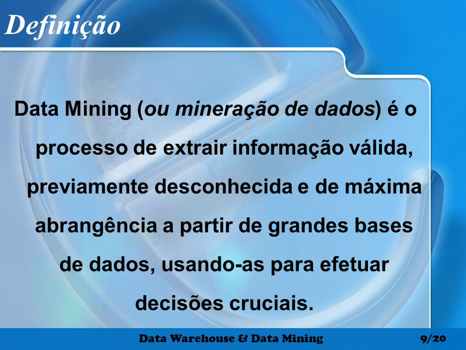 Definição Data Mining (ou mineração de dados) é o processo de extrair informação válida, previamente desconhecida e de máxima abrangência a partir de