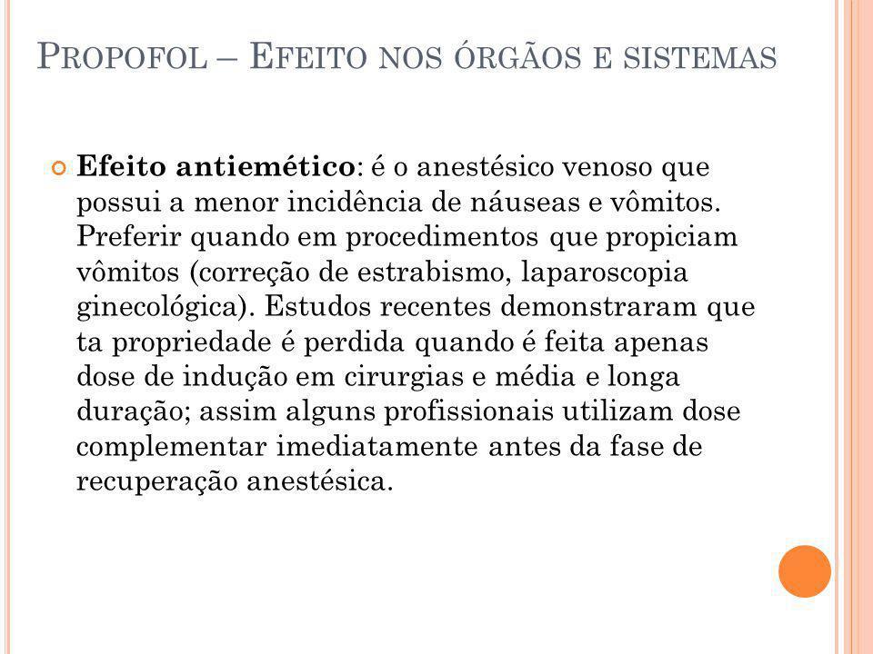 P ROPOFOL – E FEITO NOS ÓRGÃOS E SISTEMAS Efeito antiemético : é o anestésico venoso que possui a menor incidência de náuseas e vômitos. Preferir quan