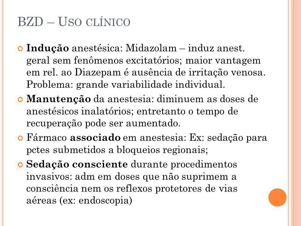BZD – U SO CLÍNICO Indução anestésica: Midazolam – induz anest. geral sem fenômenos excitatórios; maior vantagem em rel. ao Diazepam é ausência de irr